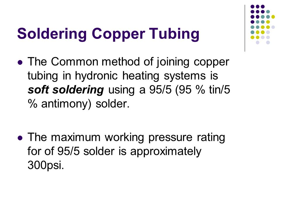 Soldering Copper Tubing The Common method of joining copper tubing in hydronic heating systems is soft soldering using a 95/5 (95 % tin/5 % antimony)