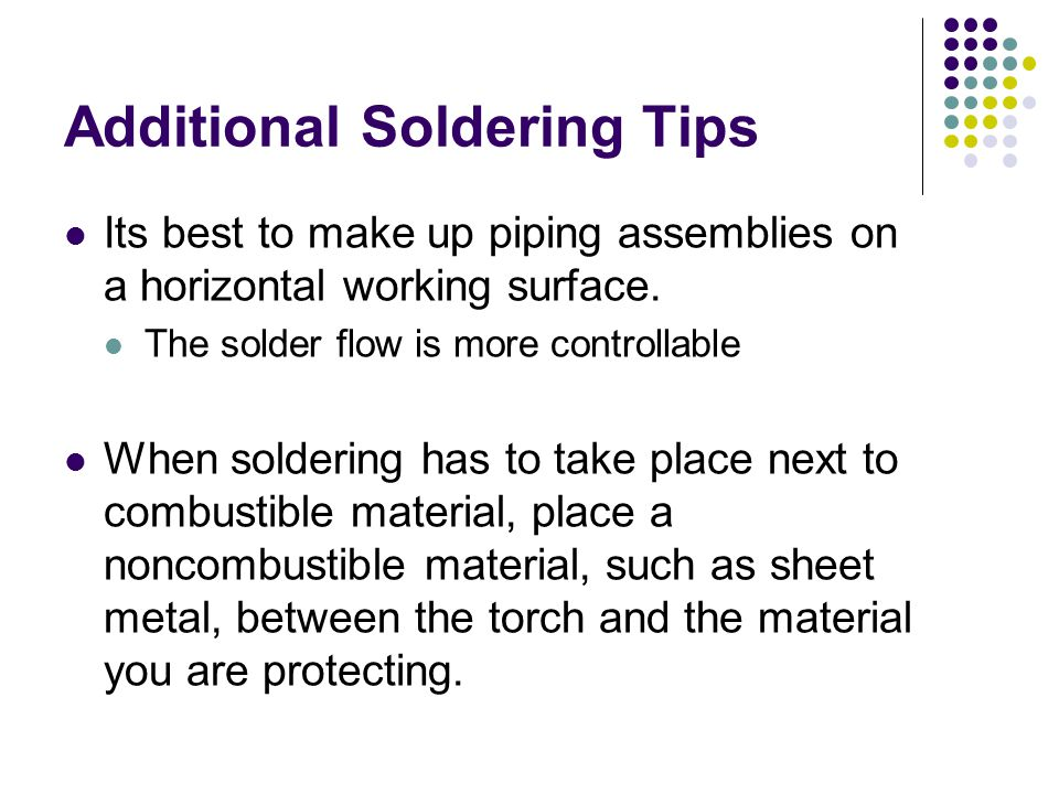 Additional Soldering Tips Its best to make up piping assemblies on a horizontal working surface. The solder flow is more controllable When soldering h