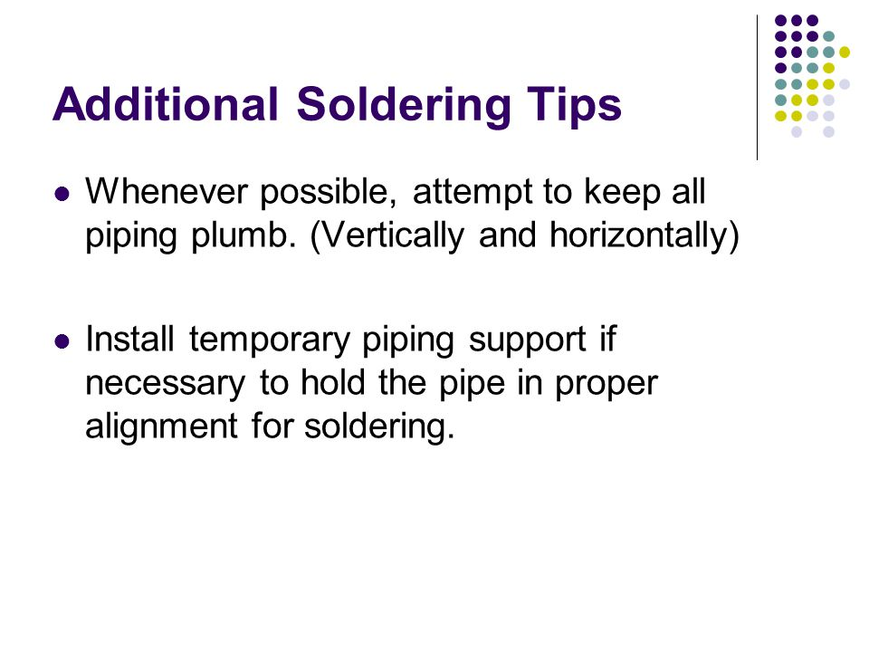 Additional Soldering Tips Whenever possible, attempt to keep all piping plumb. (Vertically and horizontally) Install temporary piping support if neces