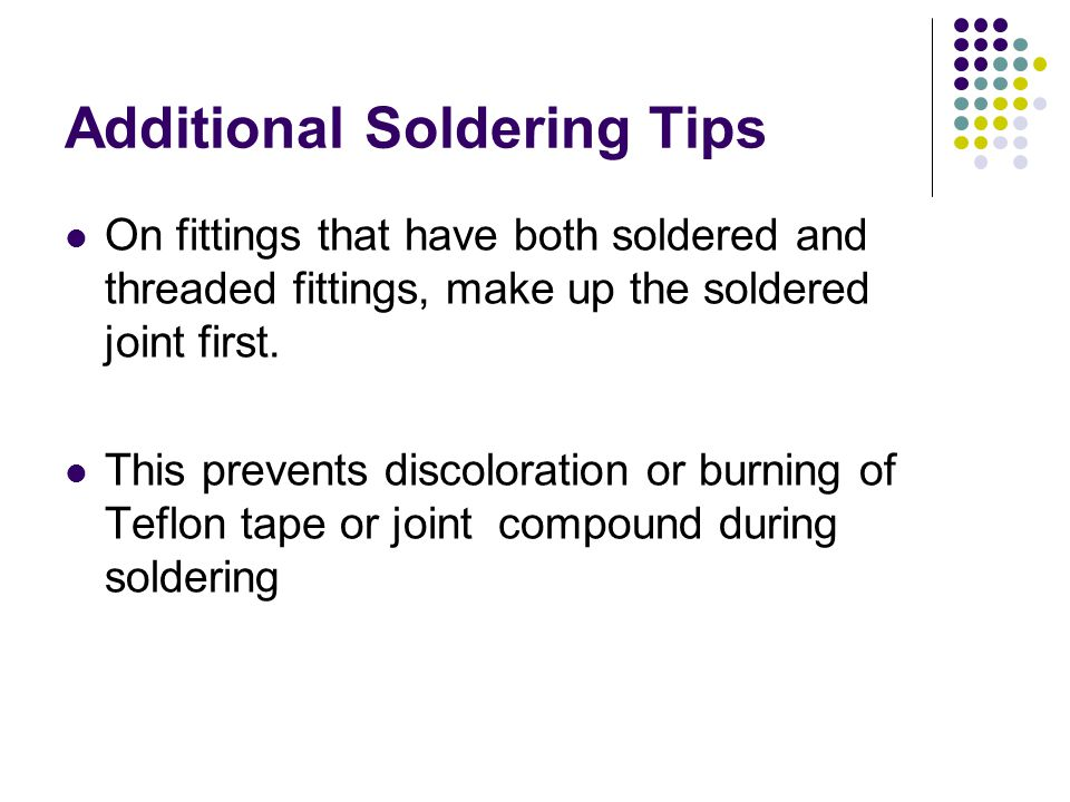 Additional Soldering Tips On fittings that have both soldered and threaded fittings, make up the soldered joint first. This prevents discoloration or