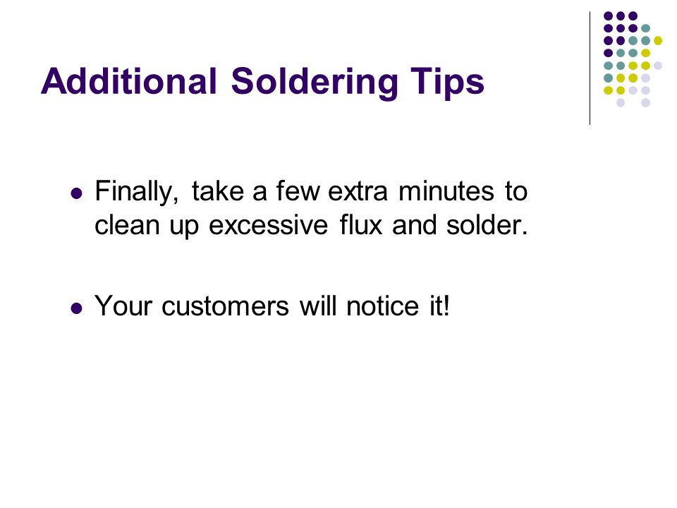 Additional Soldering Tips Finally, take a few extra minutes to clean up excessive flux and solder. Your customers will notice it!