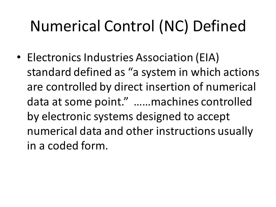 Numerical Control (NC) Defined Electronics Industries Association (EIA) standard defined as a system in which actions are controlled by direct insertion of numerical data at some point. ……machines controlled by electronic systems designed to accept numerical data and other instructions usually in a coded form.