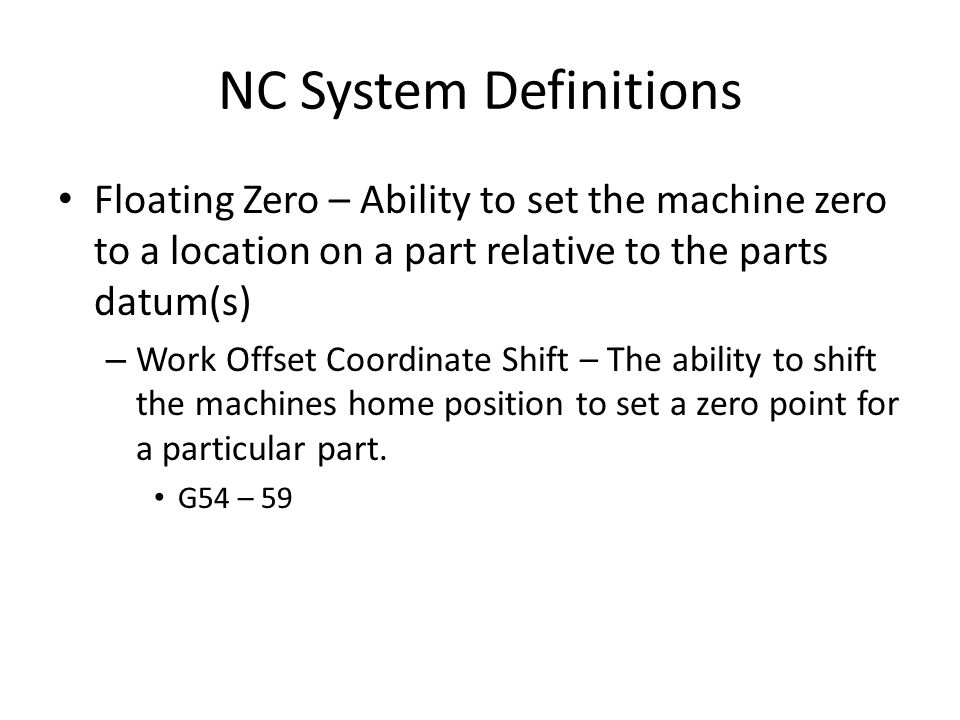 NC System Definitions Floating Zero – Ability to set the machine zero to a location on a part relative to the parts datum(s) – Work Offset Coordinate Shift – The ability to shift the machines home position to set a zero point for a particular part.