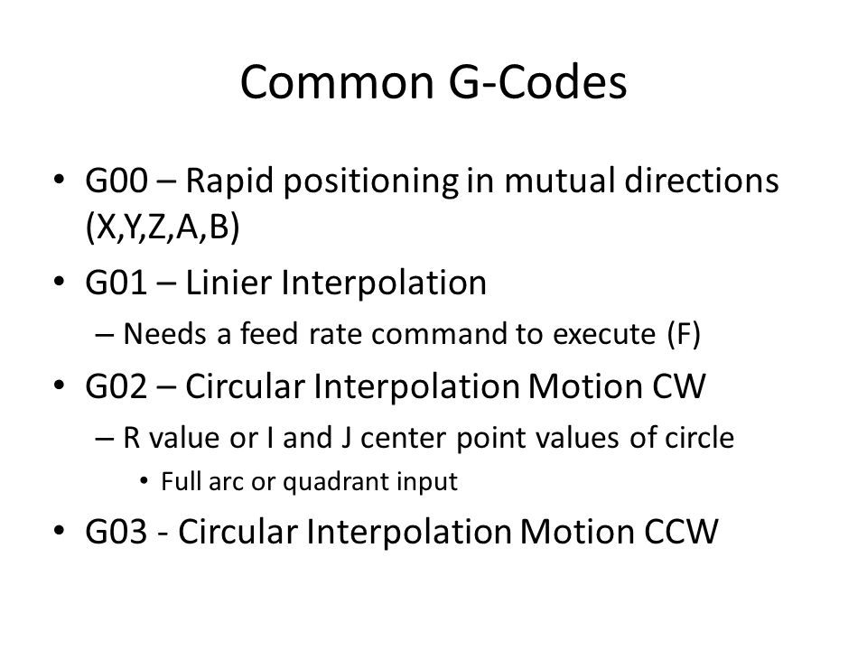 Common G-Codes G00 – Rapid positioning in mutual directions (X,Y,Z,A,B) G01 – Linier Interpolation – Needs a feed rate command to execute (F) G02 – Circular Interpolation Motion CW – R value or I and J center point values of circle Full arc or quadrant input G03 - Circular Interpolation Motion CCW