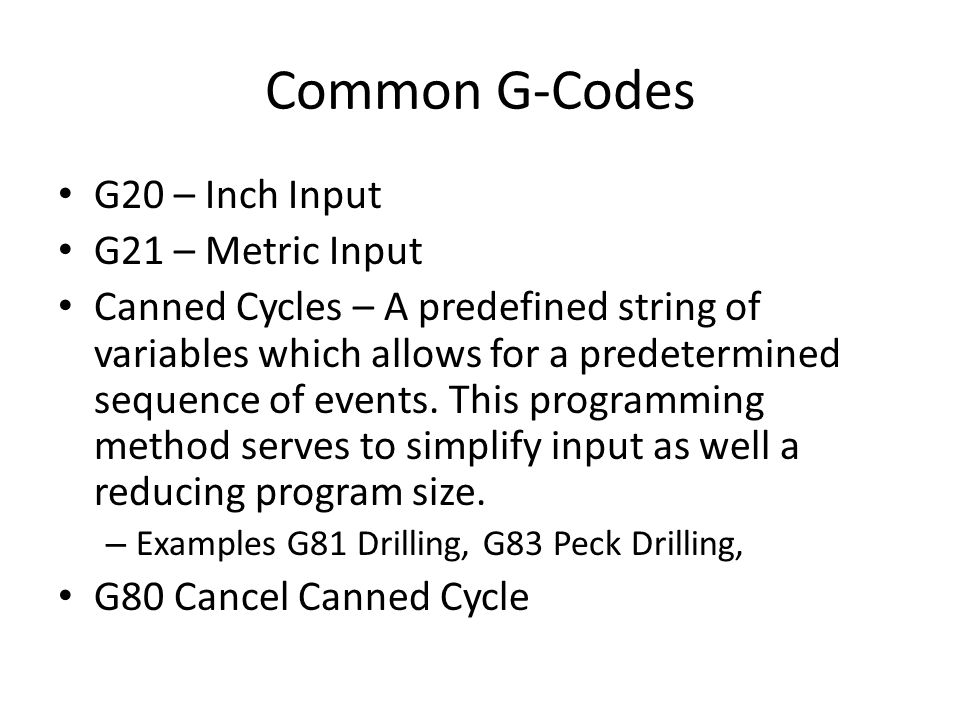 Common G-Codes G20 – Inch Input G21 – Metric Input Canned Cycles – A predefined string of variables which allows for a predetermined sequence of event