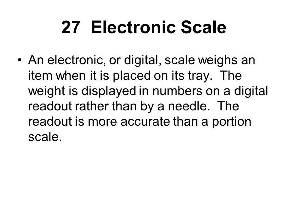 An electronic, or digital, scale weighs an item when it is placed on its tray. The weight is displayed in numbers on a digital readout rather than by
