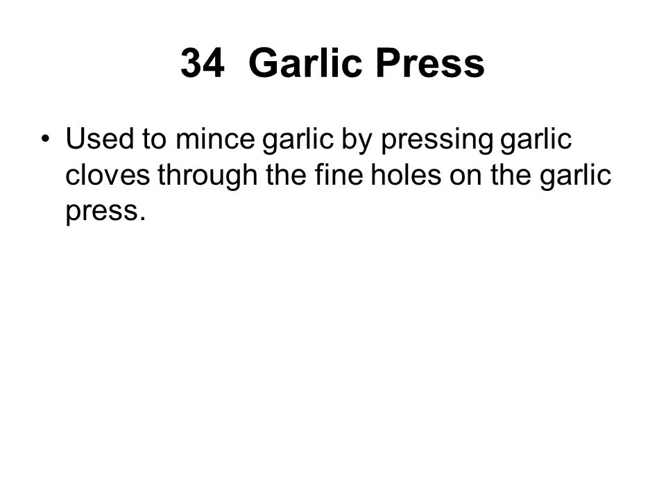 Used to mince garlic by pressing garlic cloves through the fine holes on the garlic press.