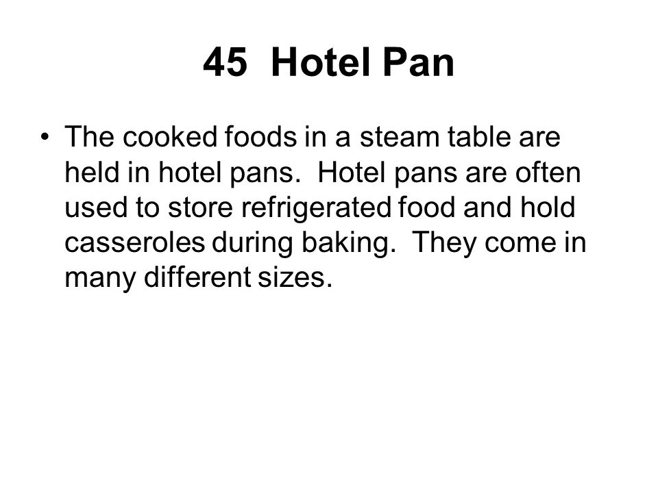 45 Hotel Pan The cooked foods in a steam table are held in hotel pans. Hotel pans are often used to store refrigerated food and hold casseroles during