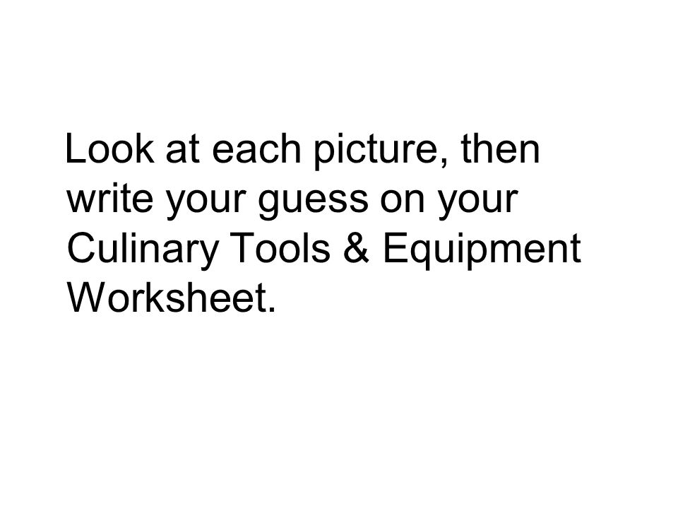Look at each picture, then write your guess on your Culinary Tools & Equipment Worksheet.