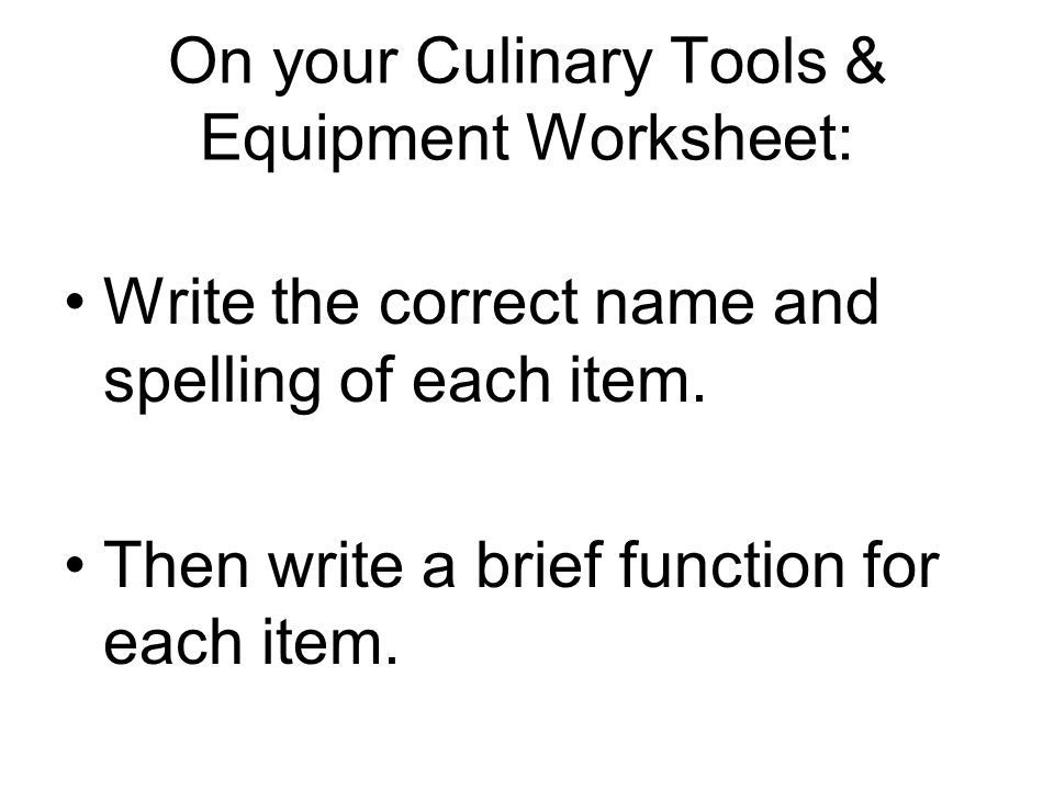 On your Culinary Tools & Equipment Worksheet: Write the correct name and spelling of each item. Then write a brief function for each item.