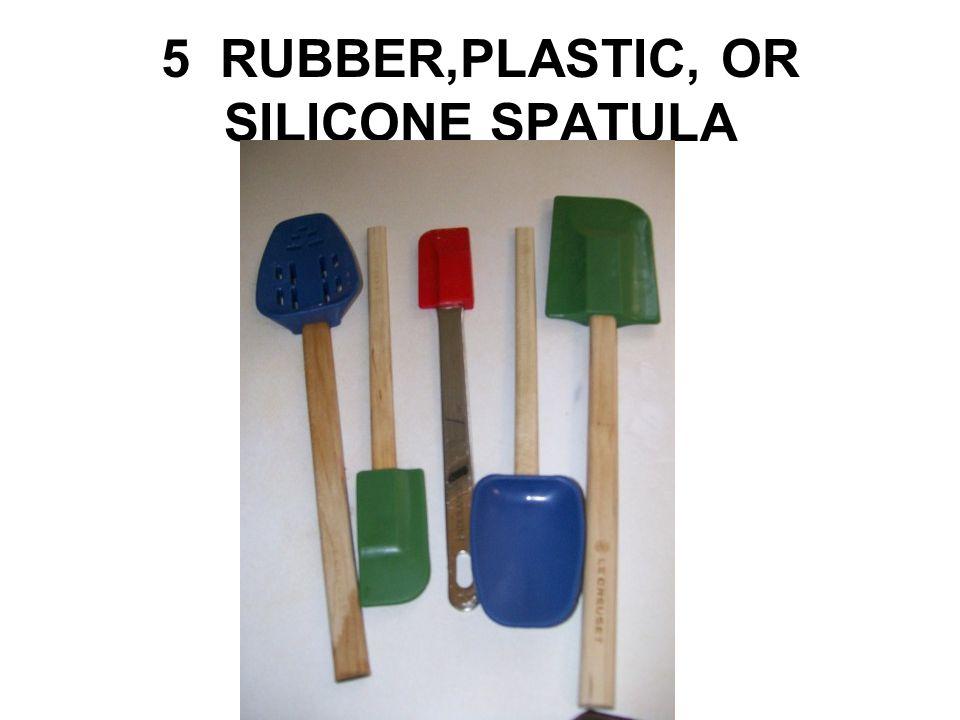 5 RUBBER,PLASTIC, OR SILICONE SPATULA