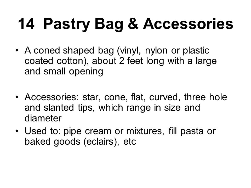14 Pastry Bag & Accessories A coned shaped bag (vinyl, nylon or plastic coated cotton), about 2 feet long with a large and small opening Accessories: