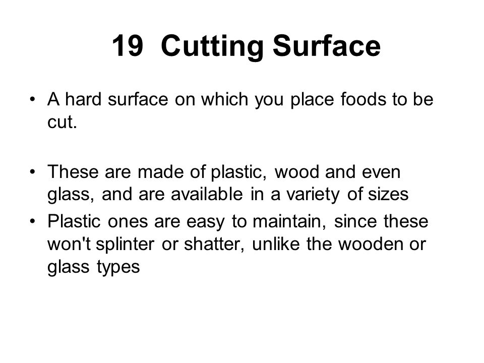 19 Cutting Surface A hard surface on which you place foods to be cut. These are made of plastic, wood and even glass, and are available in a variety o