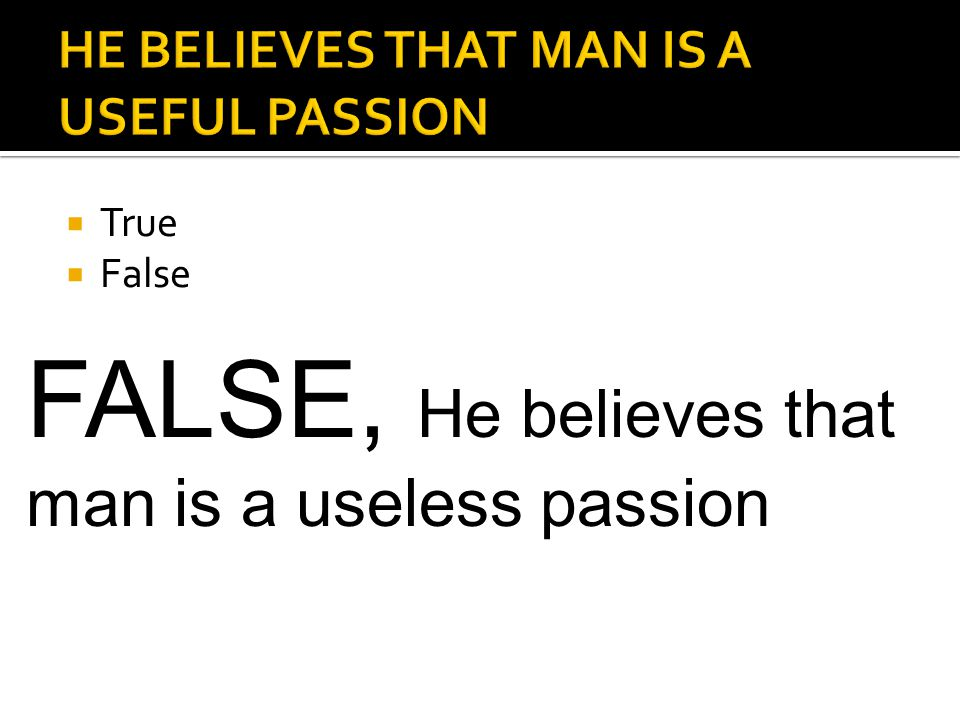  True  False FALSE, He believes that man is a useless passion