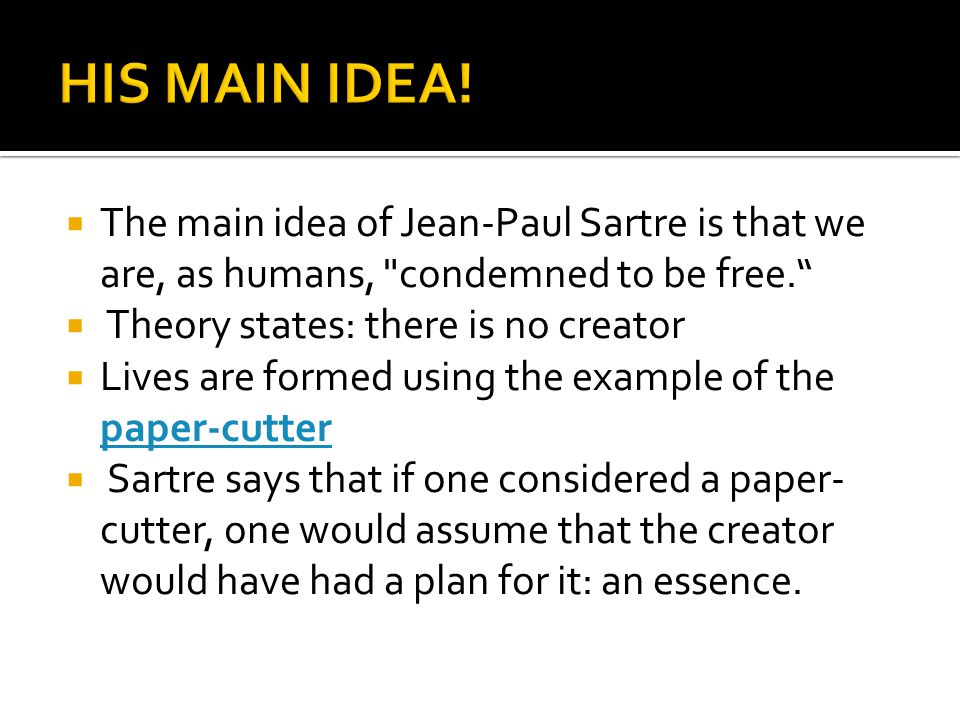  The main idea of Jean-Paul Sartre is that we are, as humans,