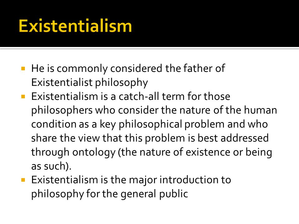  He is commonly considered the father of Existentialist philosophy  Existentialism is a catch-all term for those philosophers who consider the natur