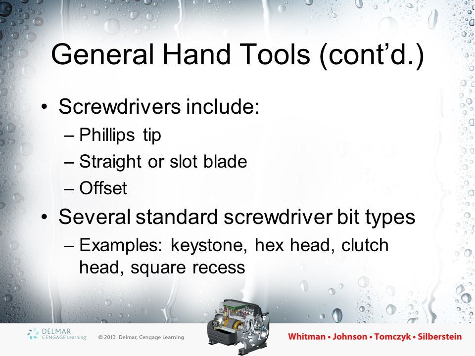 General Hand Tools (cont'd.) Screwdrivers include: –Phillips tip –Straight or slot blade –Offset Several standard screwdriver bit types –Examples: key
