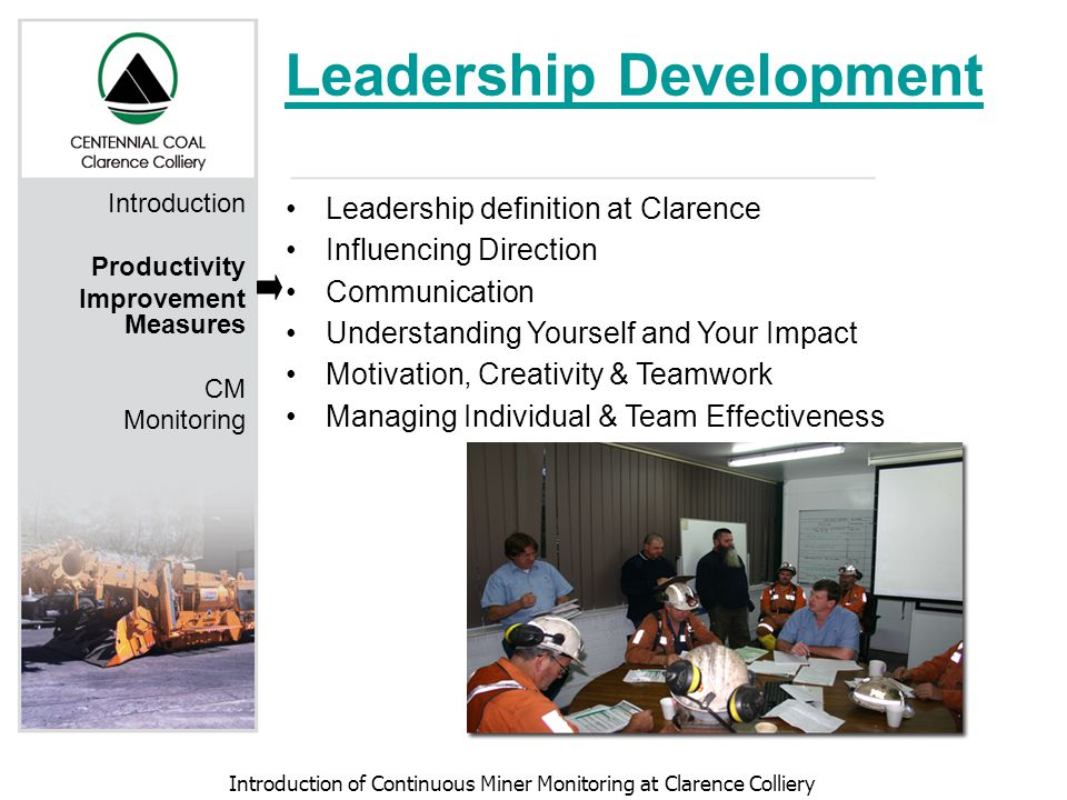 Introduction of Continuous Miner Monitoring at Clarence Colliery Leadership Development Leadership definition at Clarence Influencing Direction Communication Understanding Yourself and Your Impact Motivation, Creativity & Teamwork Managing Individual & Team Effectiveness Introduction Productivity Improvement Measures CM Monitoring
