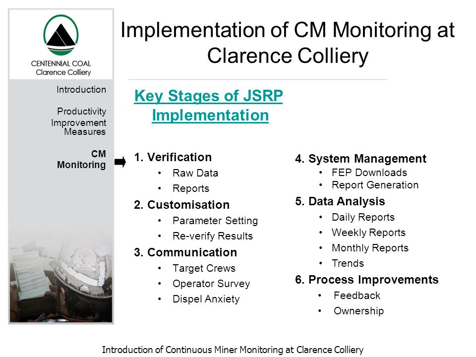 Introduction of Continuous Miner Monitoring at Clarence Colliery Implementation of CM Monitoring at Clarence Colliery Introduction Productivity Improvement Measures CM Monitoring Key Stages of JSRP Implementation 1.