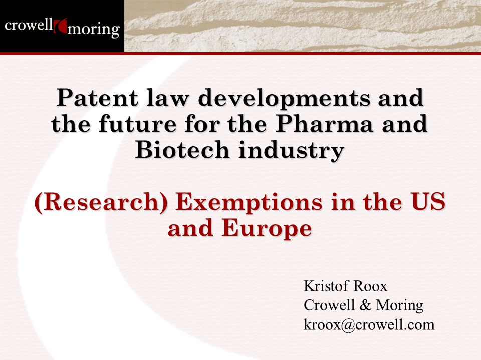 Patent law developments and the future for the Pharma and Biotech industry (Research) Exemptions in the US and Europe Kristof Roox Crowell & Moring kroox@crowell.com