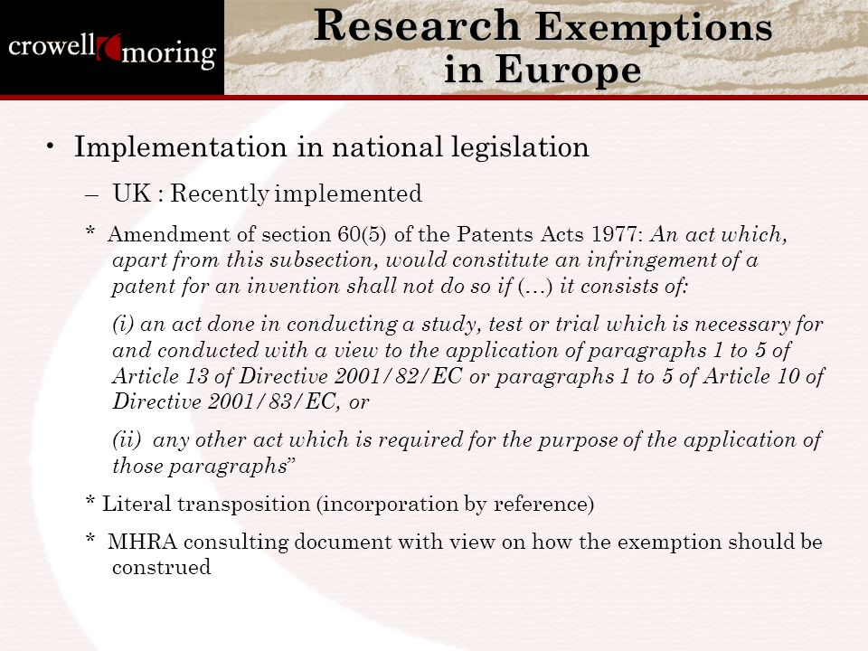 Research Exemptions in Europe Implementation in national legislation –UK : Recently implemented * Amendment of section 60(5) of the Patents Acts 1977: