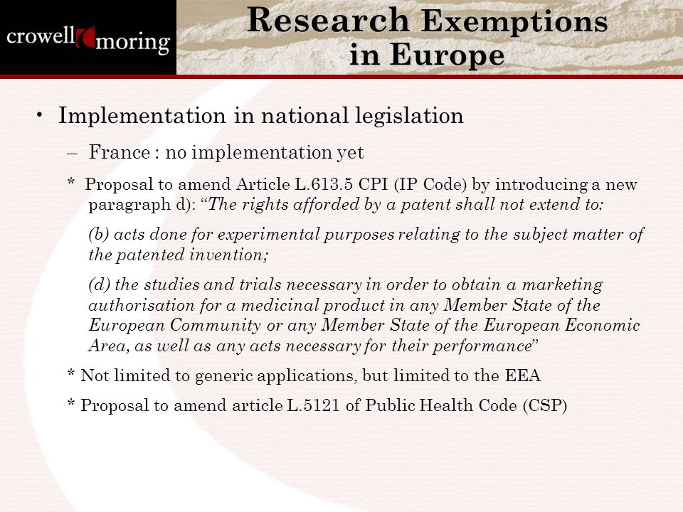 Research Exemptions in Europe Implementation in national legislation –France : no implementation yet * Proposal to amend Article L.613.5 CPI (IP Code) by introducing a new paragraph d): The rights afforded by a patent shall not extend to: (b) acts done for experimental purposes relating to the subject matter of the patented invention; (d) the studies and trials necessary in order to obtain a marketing authorisation for a medicinal product in any Member State of the European Community or any Member State of the European Economic Area, as well as any acts necessary for their performance * Not limited to generic applications, but limited to the EEA * Proposal to amend article L.5121 of Public Health Code (CSP)