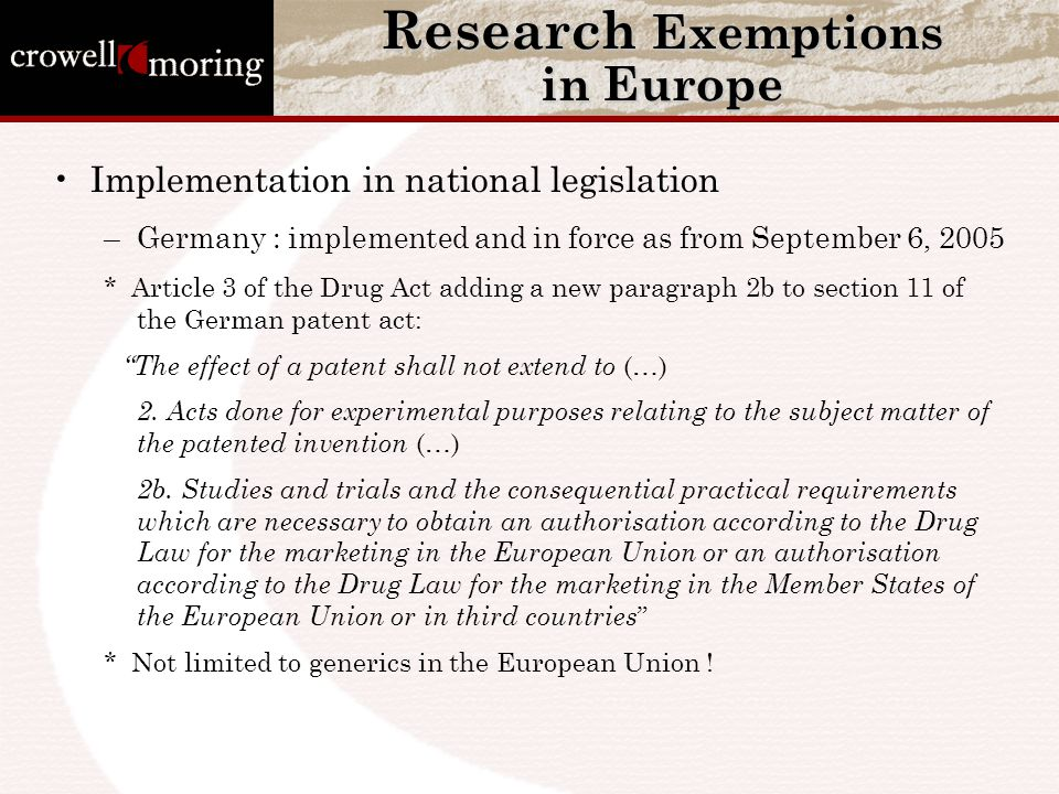 Research Exemptions in Europe Implementation in national legislation –Germany : implemented and in force as from September 6, 2005 * Article 3 of the