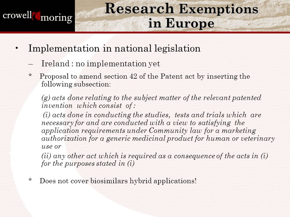 Research Exemptions in Europe Implementation in national legislation –Ireland : no implementation yet * Proposal to amend section 42 of the Patent act by inserting the following subsection: (g) acts done relating to the subject matter of the relevant patented invention which consist of : (i) acts done in conducting the studies, tests and trials which are necessary for and are conducted with a view to satisfying the application requirements under Community law for a marketing authorization for a generic medicinal product for human or veterinary use or (ii) any other act which is required as a consequence of the acts in (i) for the purposes stated in (i) * Does not cover biosimilars hybrid applications!