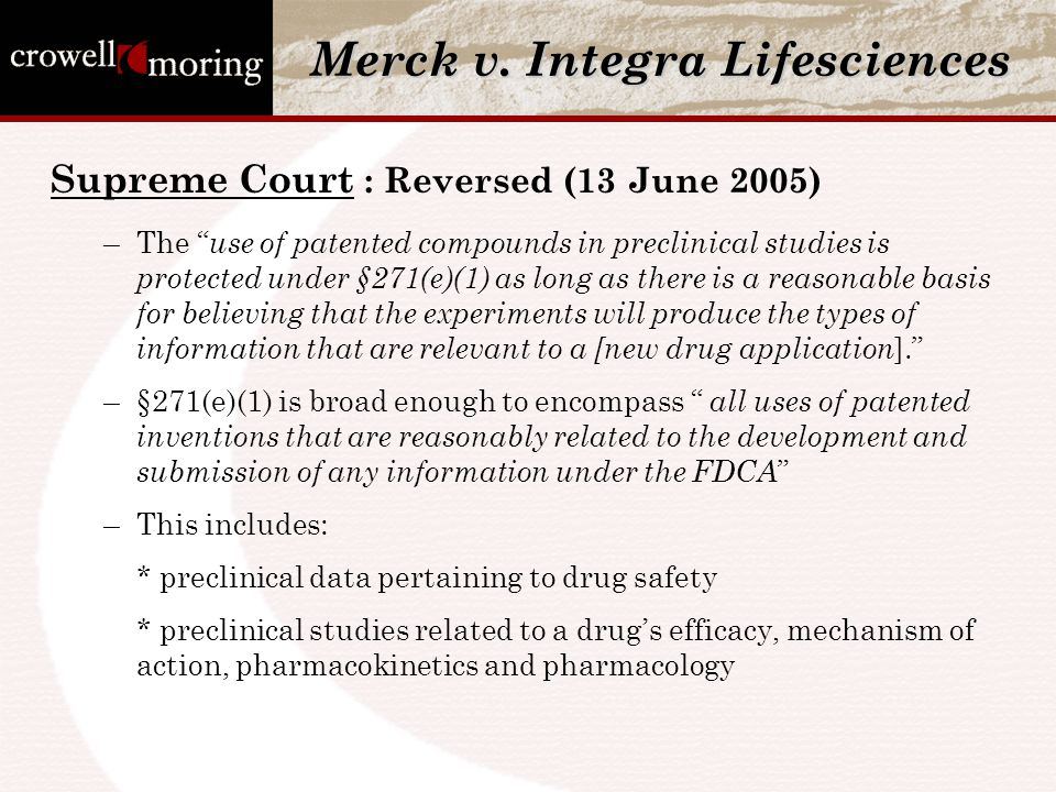 "Merck v. Integra Lifesciences Supreme Court : Reversed (13 June 2005) –The "" use of patented compounds in preclinical studies is protected under §271("