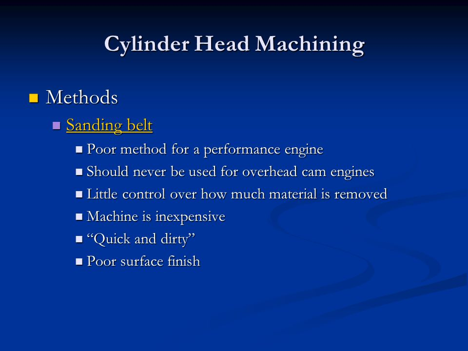 Cylinder Head Machining Methods Methods Sanding belt Sanding belt Sanding belt Sanding belt Poor method for a performance engine Poor method for a performance engine Should never be used for overhead cam engines Should never be used for overhead cam engines Little control over how much material is removed Little control over how much material is removed Machine is inexpensive Machine is inexpensive Quick and dirty Quick and dirty Poor surface finish Poor surface finish