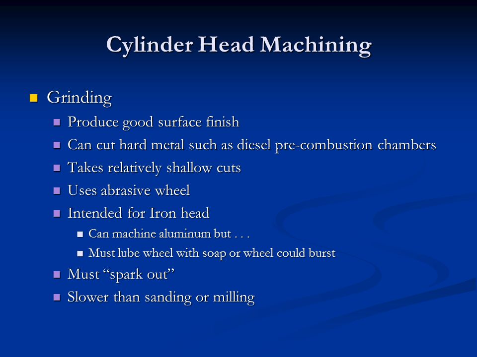Cylinder Head Machining Grinding Grinding Produce good surface finish Produce good surface finish Can cut hard metal such as diesel pre-combustion chambers Can cut hard metal such as diesel pre-combustion chambers Takes relatively shallow cuts Takes relatively shallow cuts Uses abrasive wheel Uses abrasive wheel Intended for Iron head Intended for Iron head Can machine aluminum but...