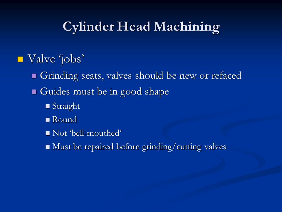 Cylinder Head Machining Valve 'jobs' Valve 'jobs' Grinding seats, valves should be new or refaced Grinding seats, valves should be new or refaced Guides must be in good shape Guides must be in good shape Straight Straight Round Round Not 'bell-mouthed' Not 'bell-mouthed' Must be repaired before grinding/cutting valves Must be repaired before grinding/cutting valves