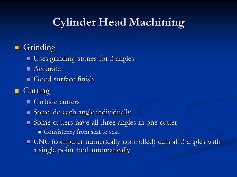 Cylinder Head Machining Grinding Grinding Uses grinding stones for 3 angles Uses grinding stones for 3 angles Accurate Accurate Good surface finish Good surface finish Cutting Cutting Carbide cutters Carbide cutters Some do each angle individually Some do each angle individually Some cutters have all three angles in one cutter Some cutters have all three angles in one cutter Consistency from seat to seat Consistency from seat to seat CNC (computer numerically controlled) cuts all 3 angles with a single point tool automatically CNC (computer numerically controlled) cuts all 3 angles with a single point tool automatically