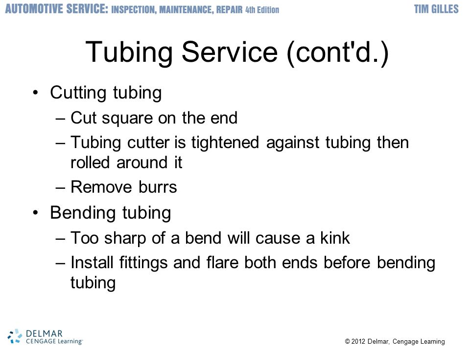 © 2012 Delmar, Cengage Learning Tubing Service (cont d.) Cutting tubing –Cut square on the end –Tubing cutter is tightened against tubing then rolled around it –Remove burrs Bending tubing –Too sharp of a bend will cause a kink –Install fittings and flare both ends before bending tubing