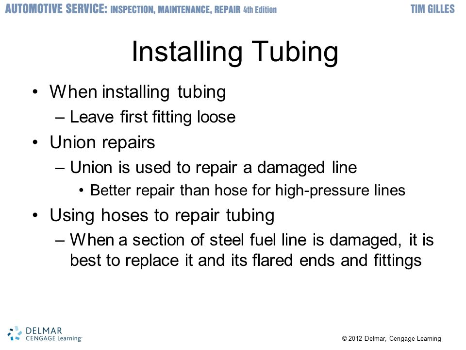 Installing Tubing When installing tubing –Leave first fitting loose Union repairs –Union is used to repair a damaged line Better repair than hose for high-pressure lines Using hoses to repair tubing –When a section of steel fuel line is damaged, it is best to replace it and its flared ends and fittings