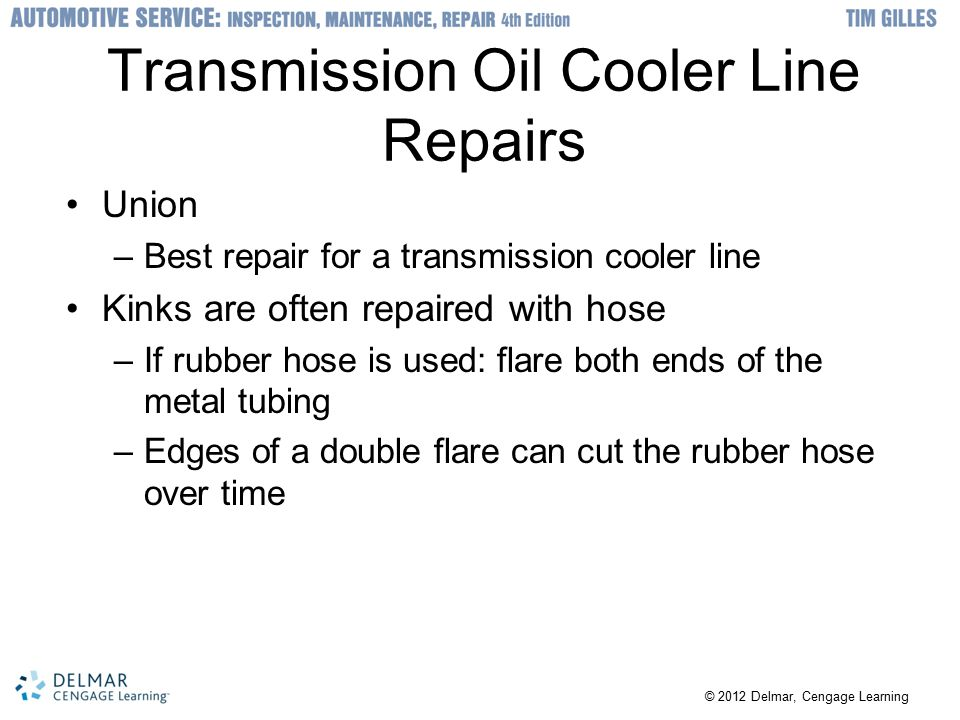 © 2012 Delmar, Cengage Learning Transmission Oil Cooler Line Repairs Union –Best repair for a transmission cooler line Kinks are often repaired with hose –If rubber hose is used: flare both ends of the metal tubing –Edges of a double flare can cut the rubber hose over time