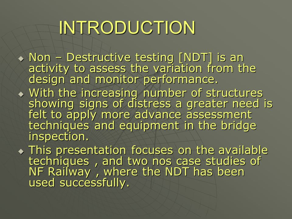 INTRODUCTION  Non – Destructive testing [NDT] is an activity to assess the variation from the design and monitor performance.  With the increasing n
