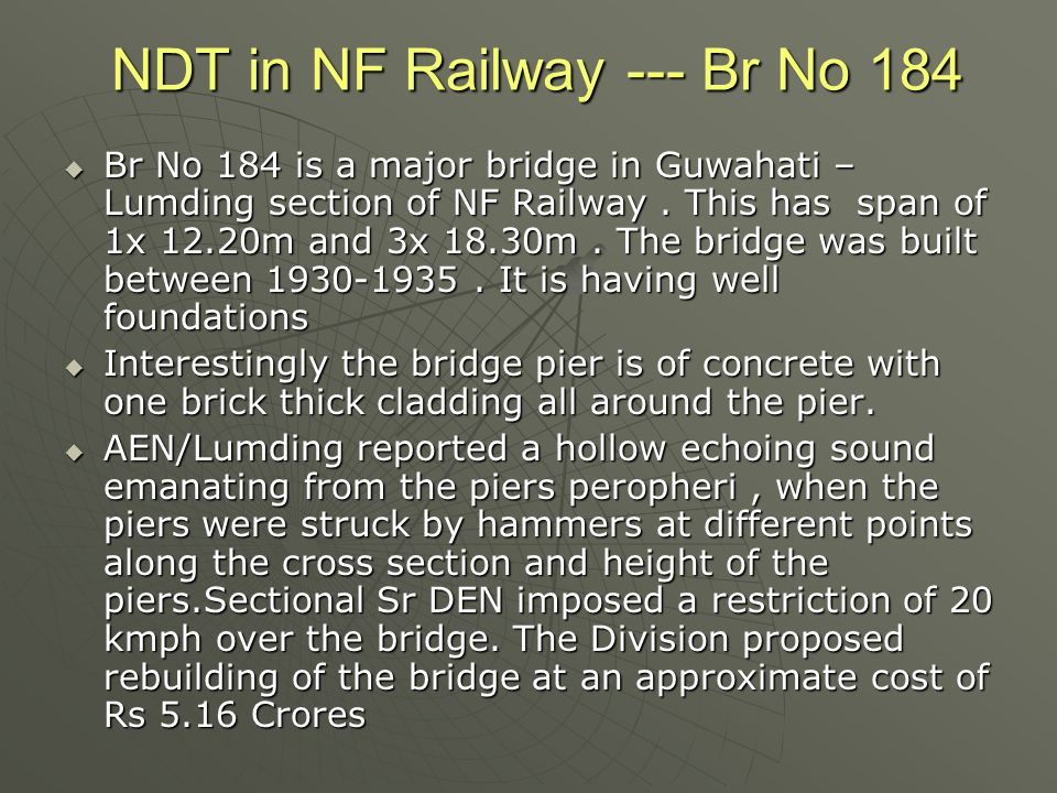 NDT in NF Railway --- Br No 184  Br No 184 is a major bridge in Guwahati – Lumding section of NF Railway. This has span of 1x 12.20m and 3x 18.30m. T