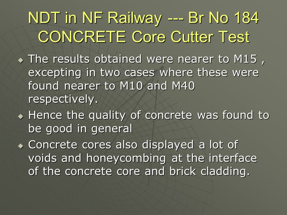 NDT in NF Railway --- Br No 184 CONCRETE Core Cutter Test  The results obtained were nearer to M15, excepting in two cases where these were found nea