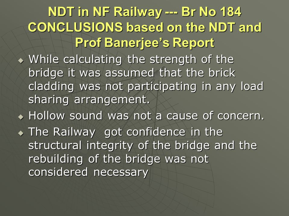 NDT in NF Railway --- Br No 184 CONCLUSIONS based on the NDT and Prof Banerjee's Report  While calculating the strength of the bridge it was assumed