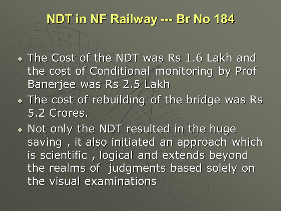 NDT in NF Railway --- Br No 184  The Cost of the NDT was Rs 1.6 Lakh and the cost of Conditional monitoring by Prof Banerjee was Rs 2.5 Lakh  The co