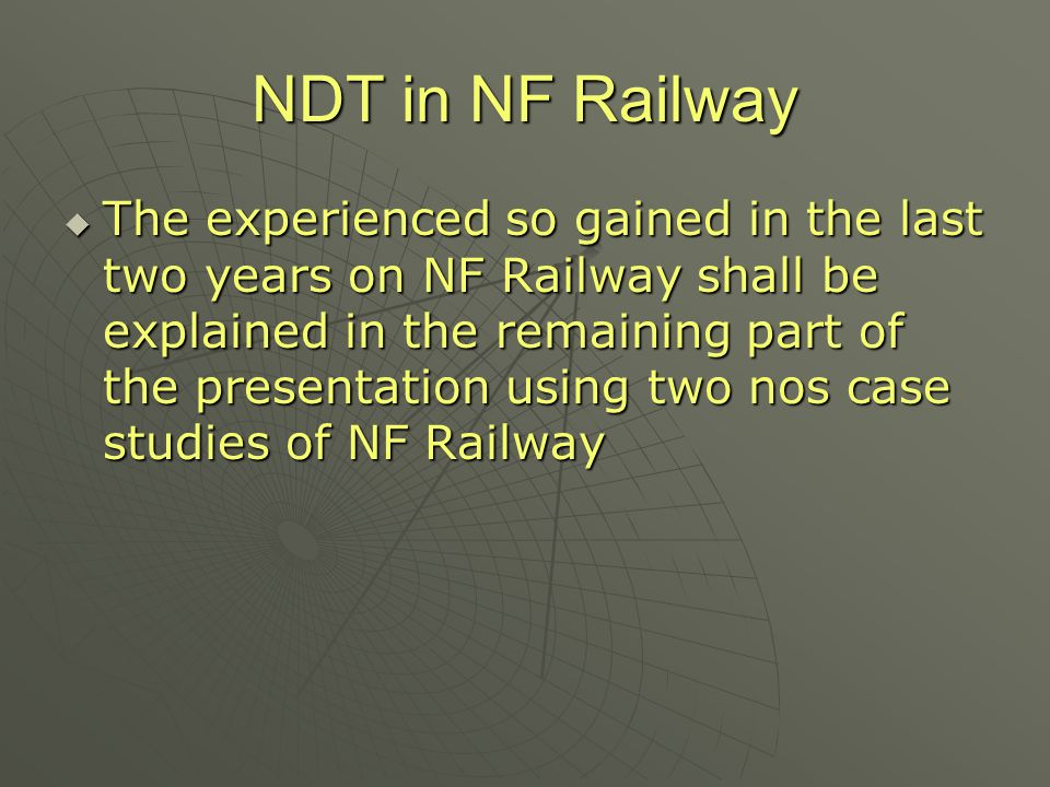 NDT in NF Railway  The experienced so gained in the last two years on NF Railway shall be explained in the remaining part of the presentation using t