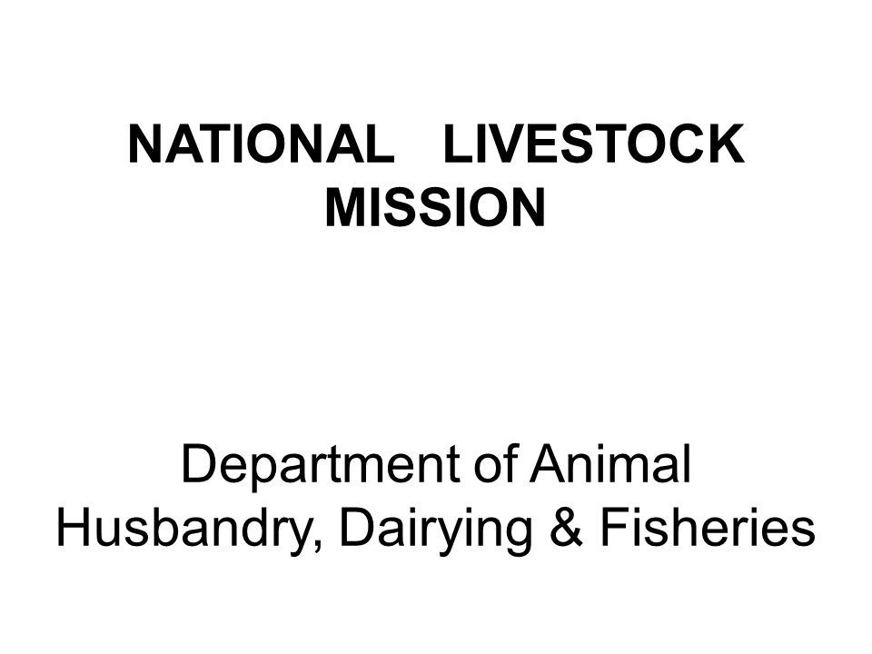 NATIONAL LIVESTOCK MISSION Department of Animal Husbandry, Dairying & Fisheries