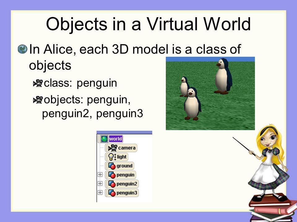 Objects in a Virtual World In Alice, each 3D model is a class of objects class: penguin objects: penguin, penguin2, penguin3