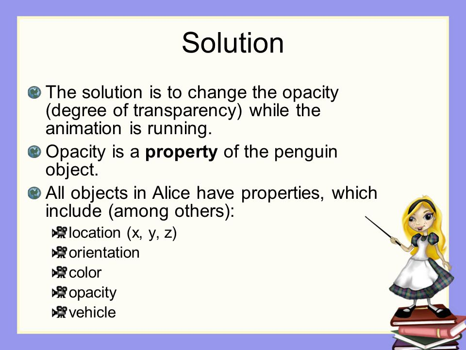 Solution The solution is to change the opacity (degree of transparency) while the animation is running.