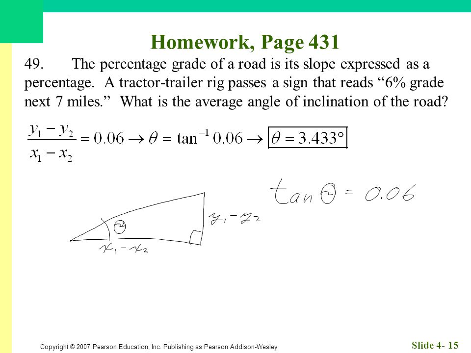 Copyright © 2007 Pearson Education, Inc. Publishing as Pearson Addison-Wesley Slide 4- 15 Homework, Page 431 49.The percentage grade of a road is its