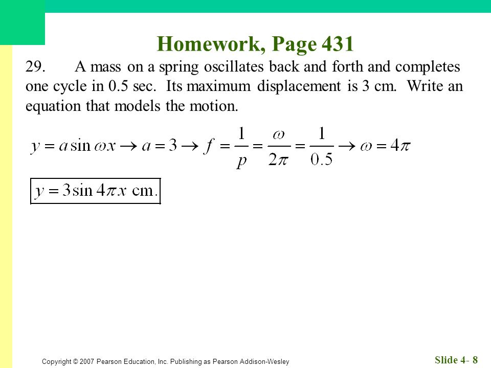 Copyright © 2007 Pearson Education, Inc. Publishing as Pearson Addison-Wesley Slide 4- 8 Homework, Page 431 29.A mass on a spring oscillates back and