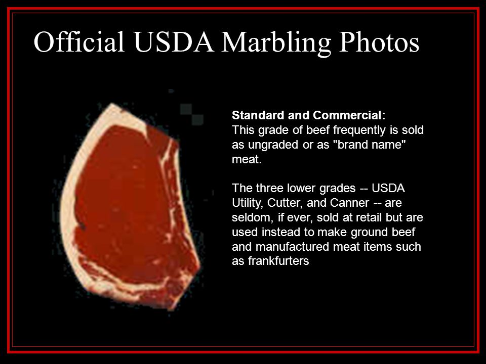 Official USDA Marbling Photos Standard and Commercial: This grade of beef frequently is sold as ungraded or as