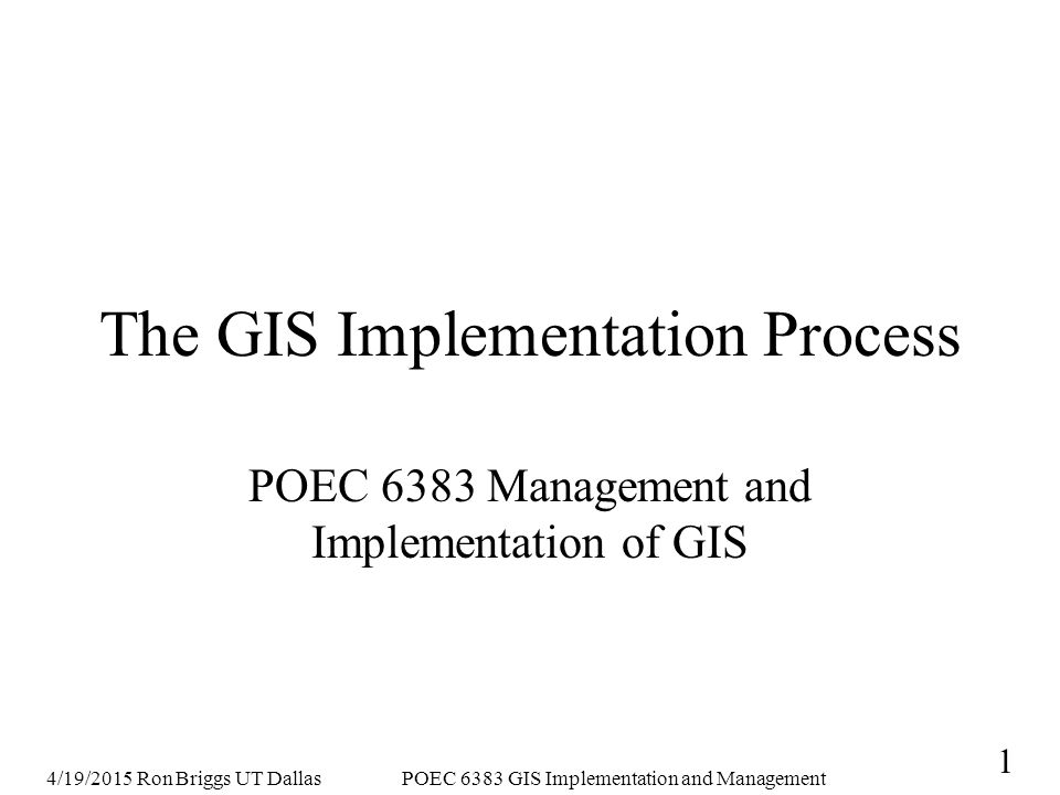 4/19/2015 Ron Briggs UT DallasPOEC 6383 GIS Implementation and Management 12 Lessons from Integrated Municipal Information Systems Project Huxhold (1993) Agencies adopt GIS when they have a problem and see GIS as a solution, not because of its potential alone shared implementations require a common goal that also reflects individual goals and is aligned with the overall goals of the organization scope must be understood by all participants, including an understanding of potential for changes in organizational structure and procedures
