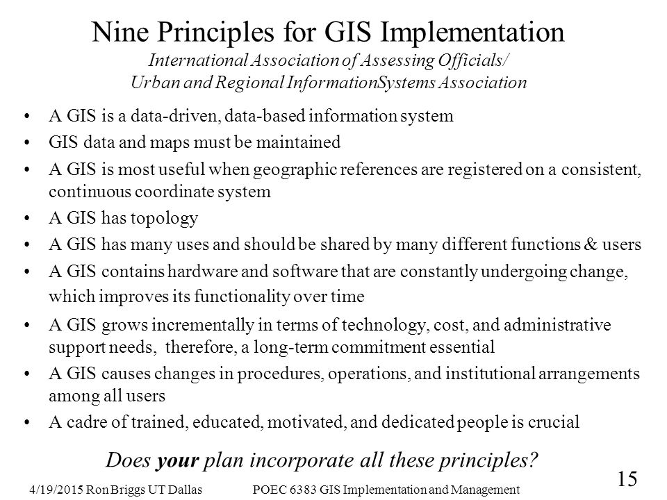 4/19/2015 Ron Briggs UT DallasPOEC 6383 GIS Implementation and Management 15 Nine Principles for GIS Implementation International Association of Assessing Officials/ Urban and Regional InformationSystems Association A GIS is a data-driven, data-based information system GIS data and maps must be maintained A GIS is most useful when geographic references are registered on a consistent, continuous coordinate system A GIS has topology A GIS has many uses and should be shared by many different functions & users A GIS contains hardware and software that are constantly undergoing change, which improves its functionality over time A GIS grows incrementally in terms of technology, cost, and administrative support needs, therefore, a long-term commitment essential A GIS causes changes in procedures, operations, and institutional arrangements among all users A cadre of trained, educated, motivated, and dedicated people is crucial Does your plan incorporate all these principles?